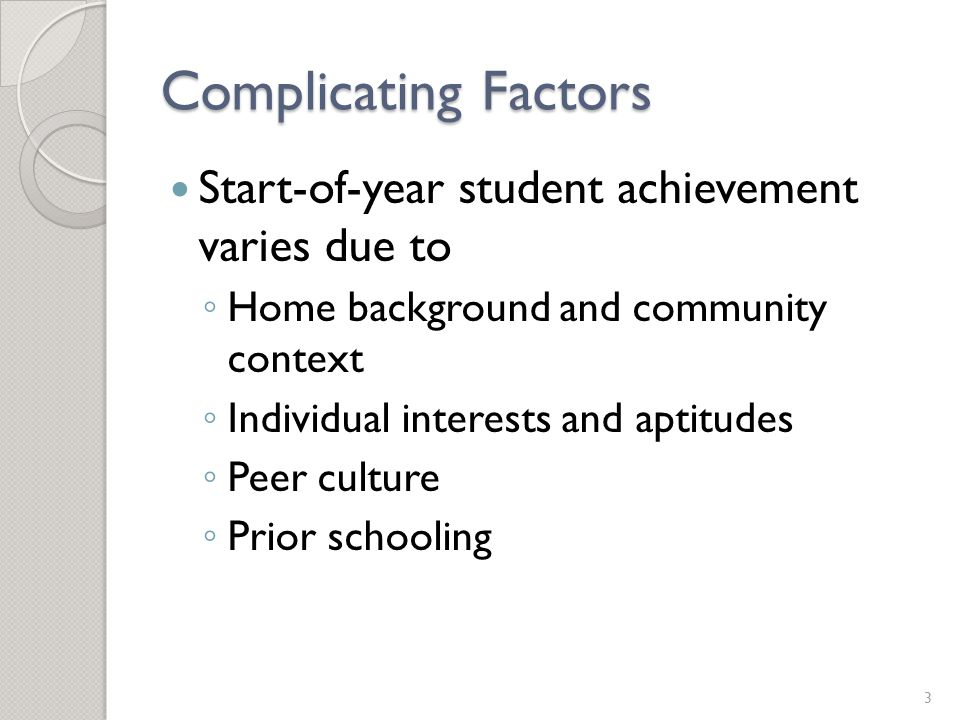 Complicating Factors End-of-year student achievement varies due to ◦ Start-of-year differences ◦ Continuing effects of out-of-school factors, peers, and individual aptitudes and interests ◦ Instructional effectiveness 4