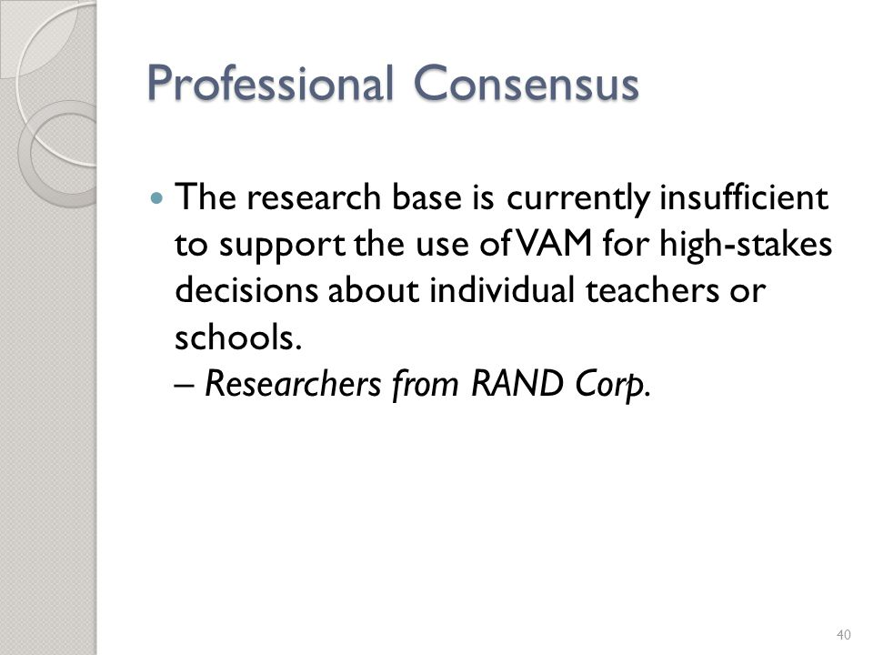 Professional Consensus The research base is currently insufficient to support the use of VAM for high-stakes decisions about individual teachers or schools.