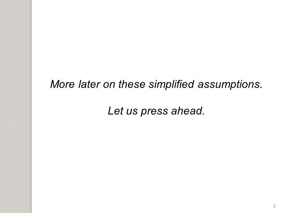 8 More later on these simplified assumptions. Let us press ahead.