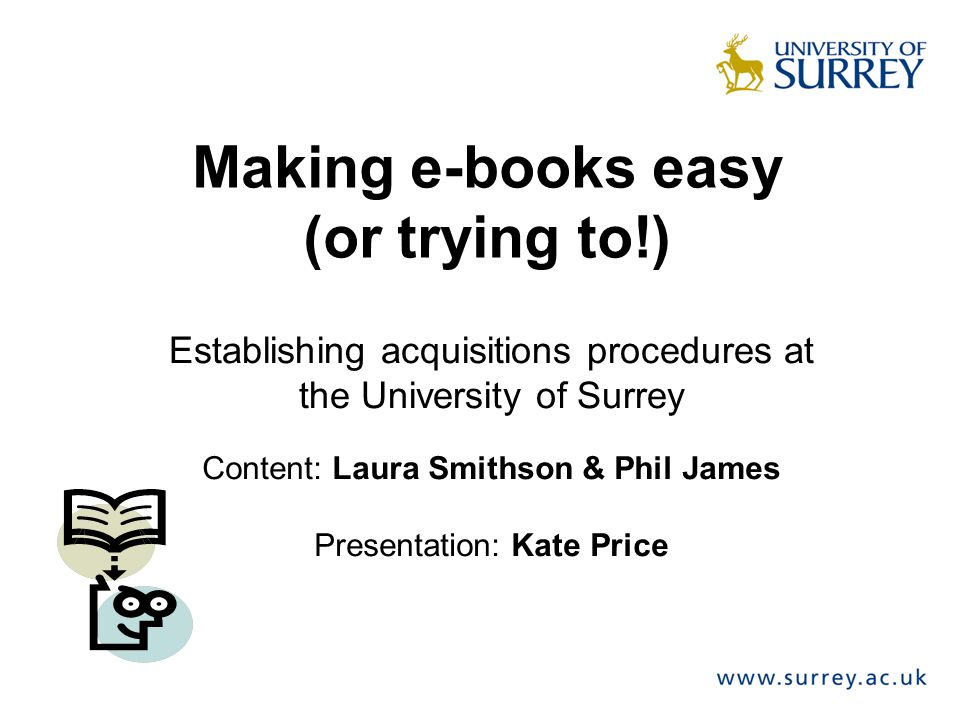 Making e-books easy (or trying to!) Establishing acquisitions procedures at the University of Surrey Content: Laura Smithson & Phil James Presentation