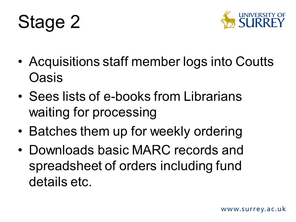 Stage 2 Acquisitions staff member logs into Coutts Oasis Sees lists of e-books from Librarians waiting for processing Batches them up for weekly order