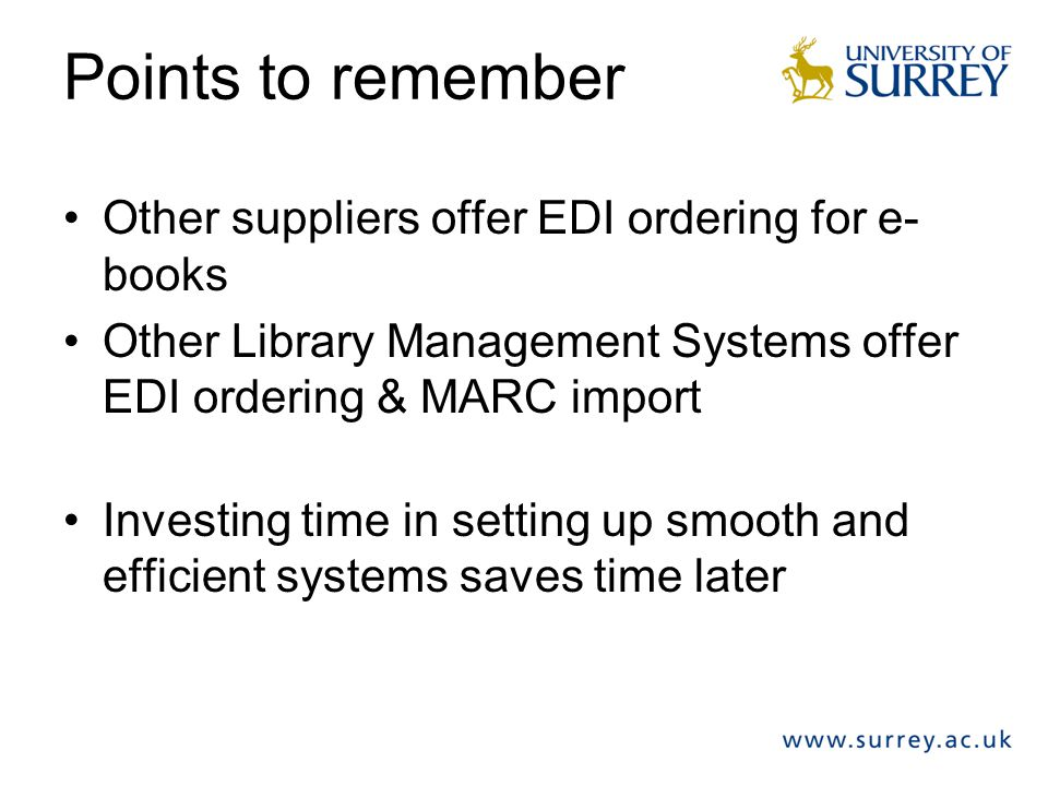Points to remember Other suppliers offer EDI ordering for e- books Other Library Management Systems offer EDI ordering & MARC import Investing time in