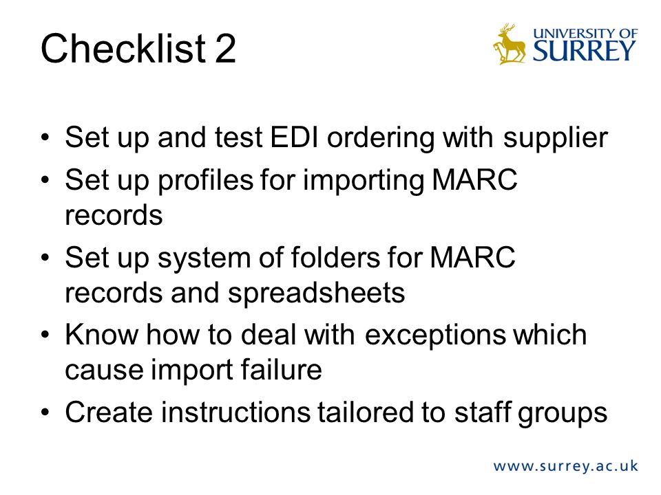 Checklist 2 Set up and test EDI ordering with supplier Set up profiles for importing MARC records Set up system of folders for MARC records and spread