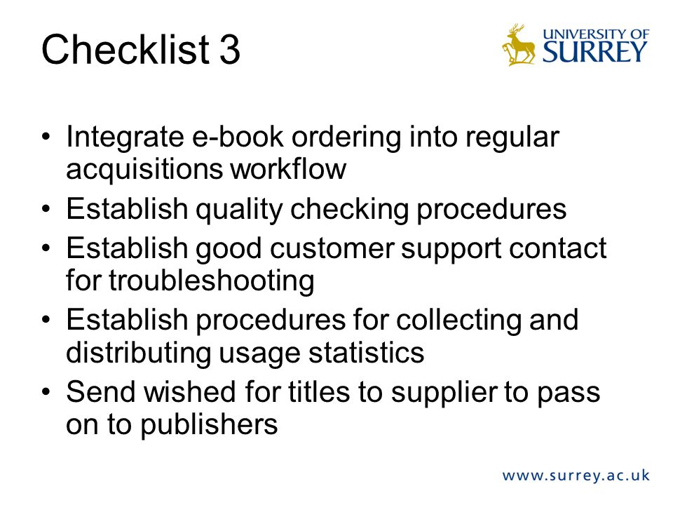 Checklist 3 Integrate e-book ordering into regular acquisitions workflow Establish quality checking procedures Establish good customer support contact