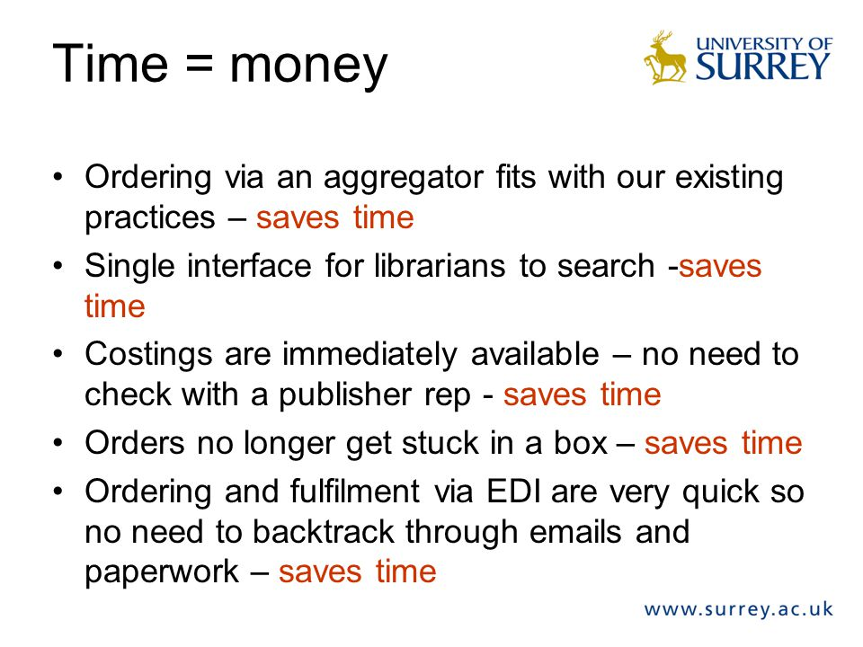 Time = money Ordering via an aggregator fits with our existing practices – saves time Single interface for librarians to search -saves time Costings a