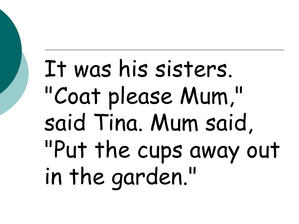 It was his sisters. Coat please Mum, said Tina. Mum said, Put the cups away out in the garden.