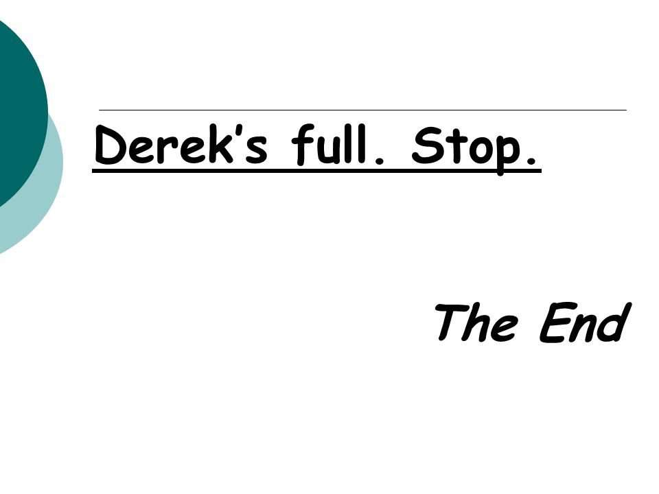 Derek's full. Stop. The End