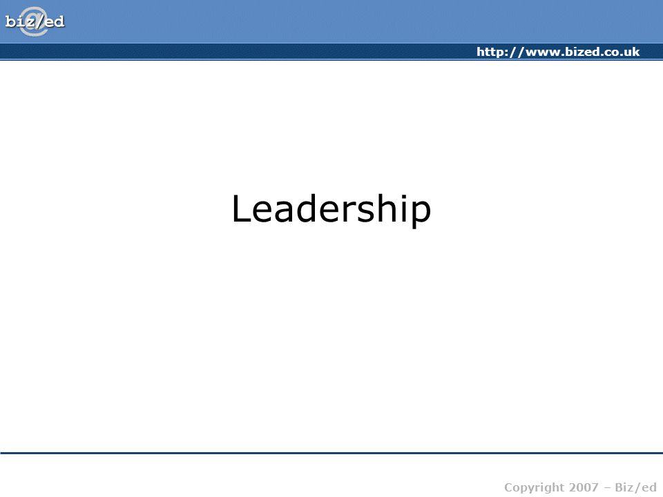 http://www.bized.co.uk Copyright 2007 – Biz/ed Leadership