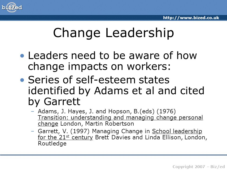 http://www.bized.co.uk Copyright 2007 – Biz/ed Change Leadership Leaders need to be aware of how change impacts on workers: Series of self-esteem states identified by Adams et al and cited by Garrett –Adams, J.