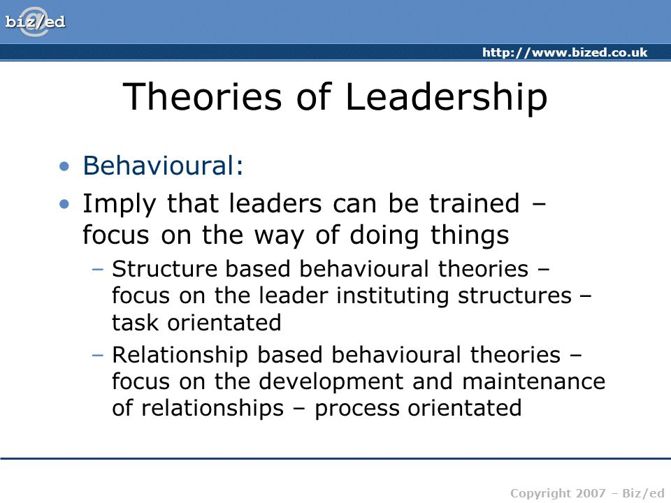 http://www.bized.co.uk Copyright 2007 – Biz/ed Theories of Leadership Behavioural: Imply that leaders can be trained – focus on the way of doing things –Structure based behavioural theories – focus on the leader instituting structures – task orientated –Relationship based behavioural theories – focus on the development and maintenance of relationships – process orientated