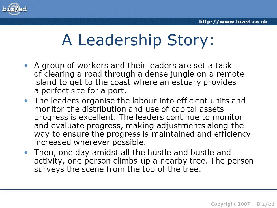 http://www.bized.co.uk Copyright 2007 – Biz/ed A Leadership Story: A group of workers and their leaders are set a task of clearing a road through a dense jungle on a remote island to get to the coast where an estuary provides a perfect site for a port.