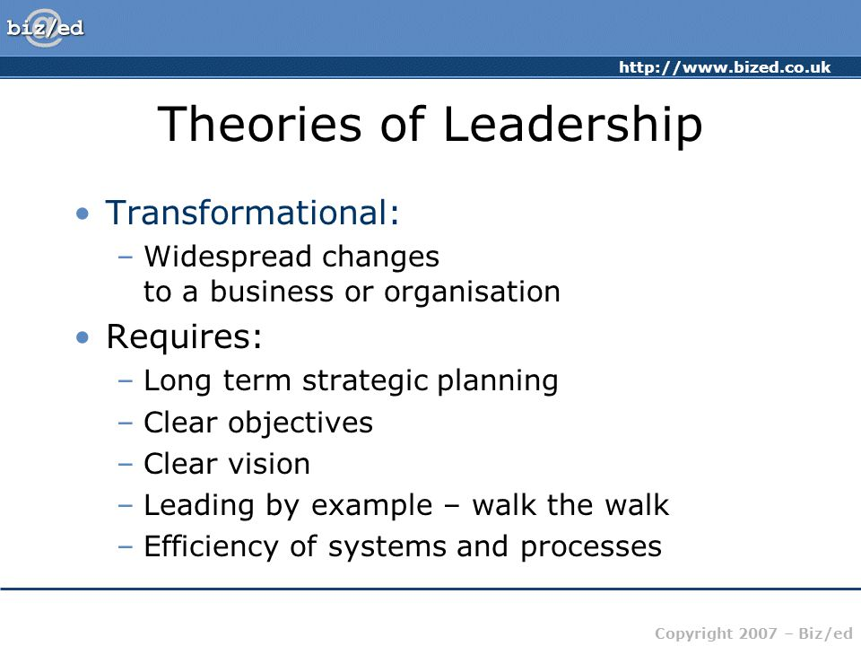 http://www.bized.co.uk Copyright 2007 – Biz/ed Theories of Leadership Transformational: –Widespread changes to a business or organisation Requires: –Long term strategic planning –Clear objectives –Clear vision –Leading by example – walk the walk –Efficiency of systems and processes