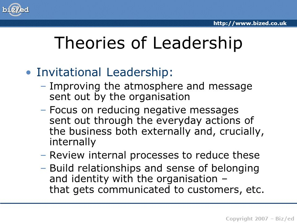 http://www.bized.co.uk Copyright 2007 – Biz/ed Theories of Leadership Invitational Leadership: –Improving the atmosphere and message sent out by the organisation –Focus on reducing negative messages sent out through the everyday actions of the business both externally and, crucially, internally –Review internal processes to reduce these –Build relationships and sense of belonging and identity with the organisation – that gets communicated to customers, etc.