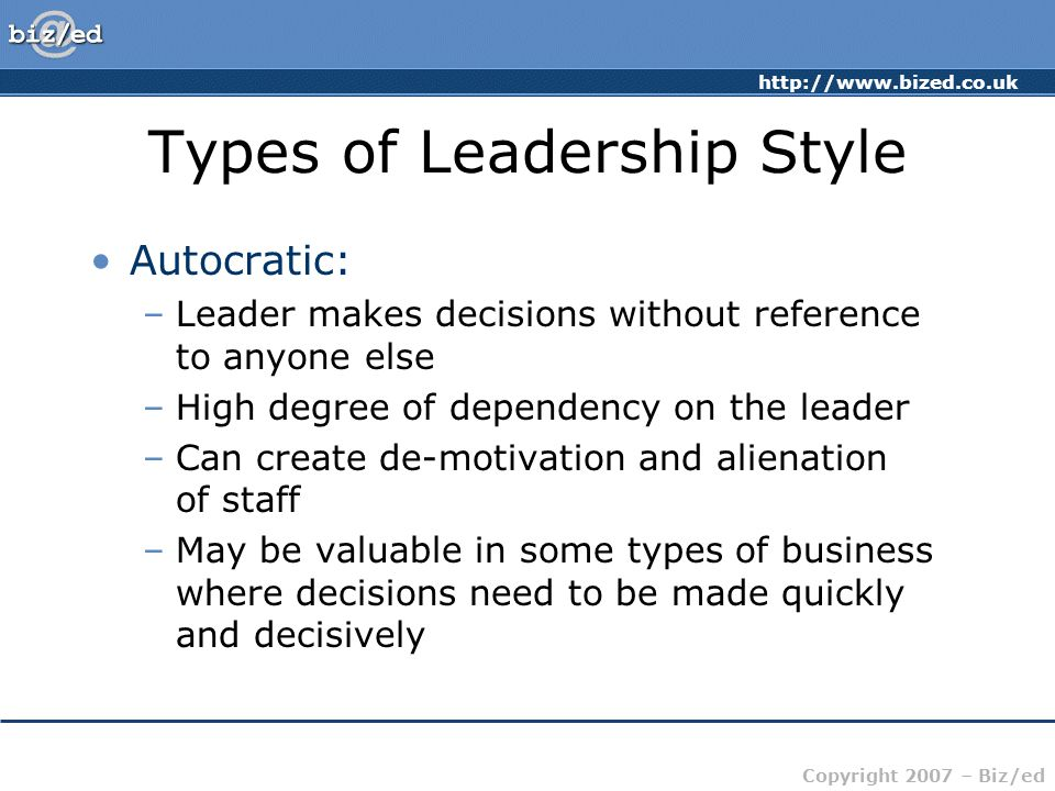 http://www.bized.co.uk Copyright 2007 – Biz/ed Types of Leadership Style Autocratic: –Leader makes decisions without reference to anyone else –High degree of dependency on the leader –Can create de-motivation and alienation of staff –May be valuable in some types of business where decisions need to be made quickly and decisively