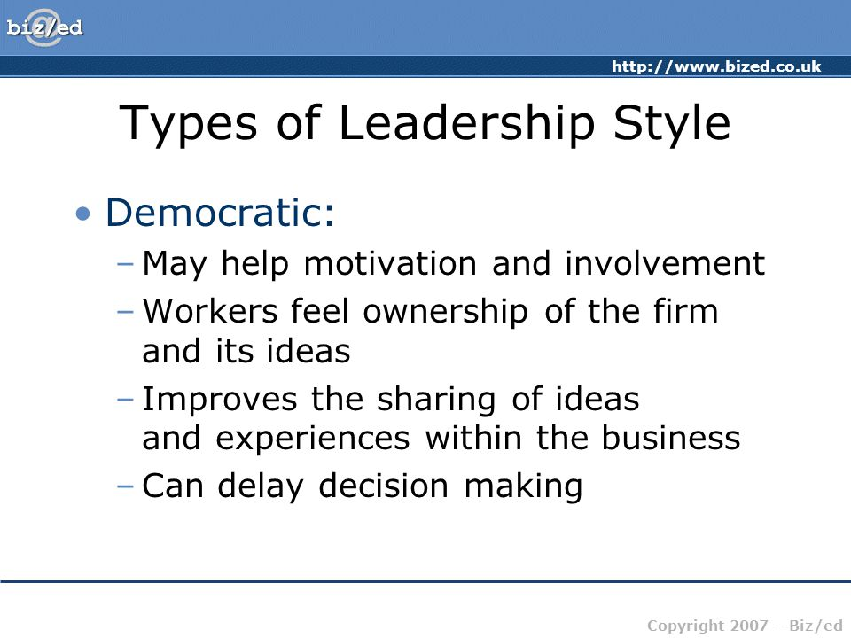 http://www.bized.co.uk Copyright 2007 – Biz/ed Types of Leadership Style Laissez-Faire: –'Let it be' – the leadership responsibilities are shared by all –Can be very useful in businesses where creative ideas are important –Can be highly motivational, as people have control over their working life –Can make coordination and decision making time-consuming and lacking in overall direction –Relies on good team work –Relies on good interpersonal relations