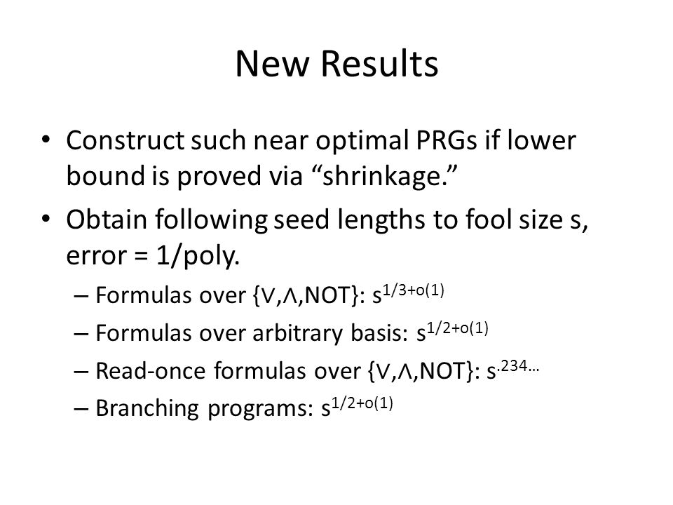 New Results Construct such near optimal PRGs if lower bound is proved via shrinkage. Obtain following seed lengths to fool size s, error = 1/poly.