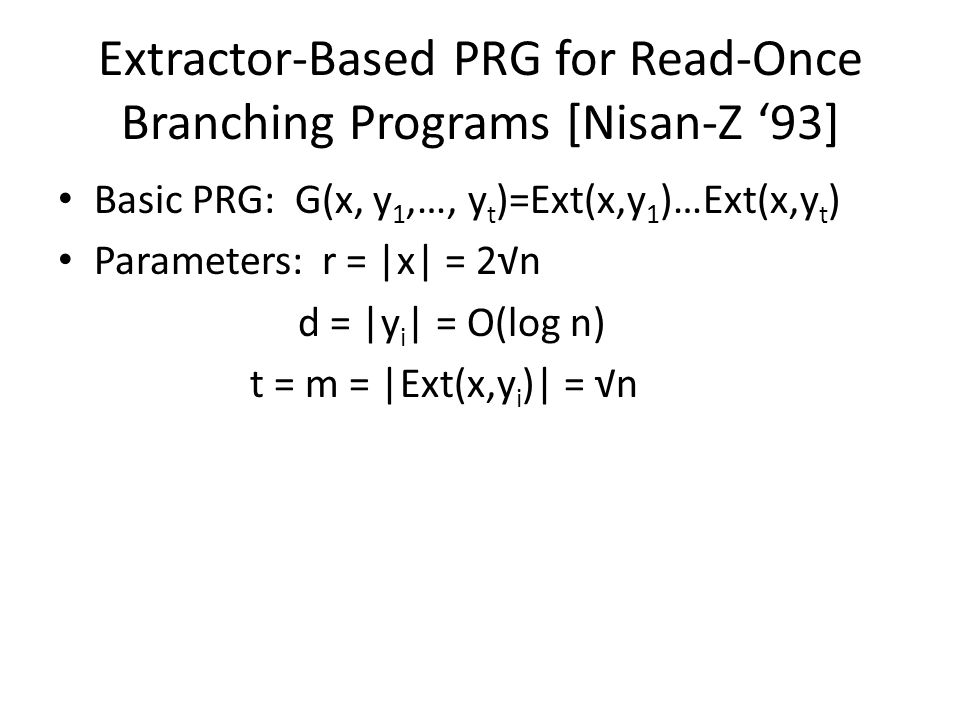 Extractor-Based PRG for Read-Once Branching Programs [Nisan-Z '93] Basic PRG: G(x, y 1,…, y t )=Ext(x,y 1 )…Ext(x,y t ) Parameters: r = |x| = 2√n d = |y i | = O(log n) t = m = |Ext(x,y i )| = √n