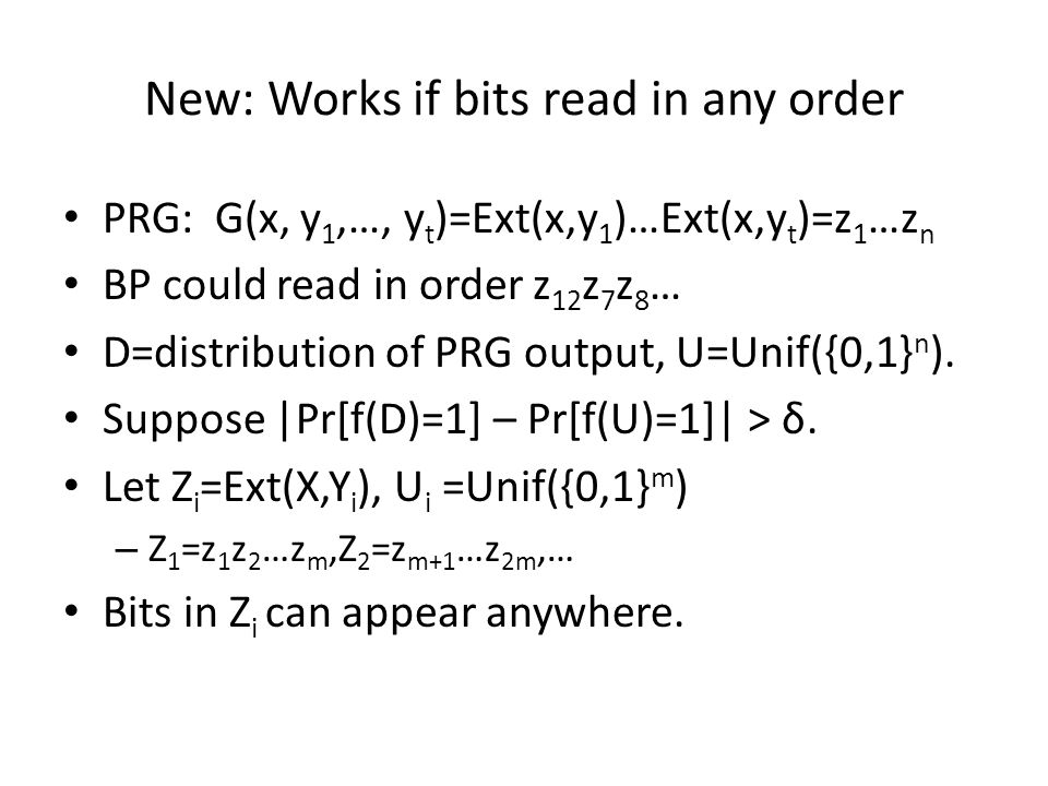 New: Works if bits read in any order PRG: G(x, y 1,…, y t )=Ext(x,y 1 )…Ext(x,y t )=z 1 …z n BP could read in order z 12 z 7 z 8 … D=distribution of PRG output, U=Unif({0,1} n ).