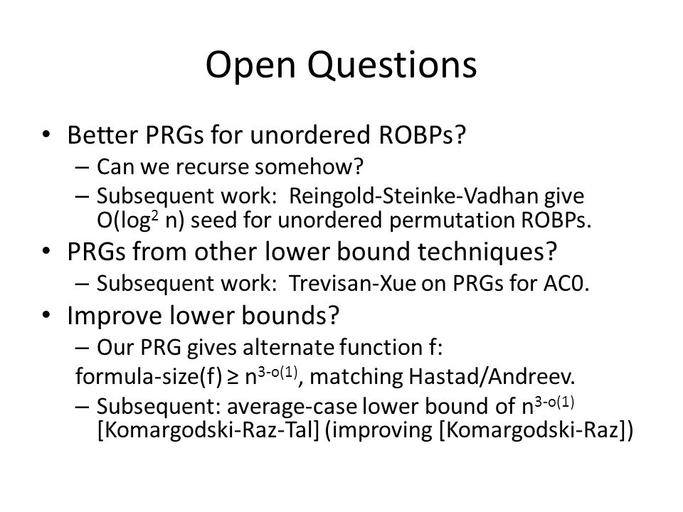 Open Questions Better PRGs for unordered ROBPs. – Can we recurse somehow.
