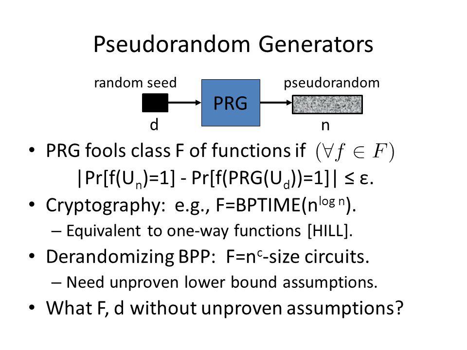 Pseudorandom Generators PRG fools class F of functions if |Pr[f(U n )=1] - Pr[f(PRG(U d ))=1]| ≤ ε. Cryptography: e.g., F=BPTIME(n log n ). – Equivale