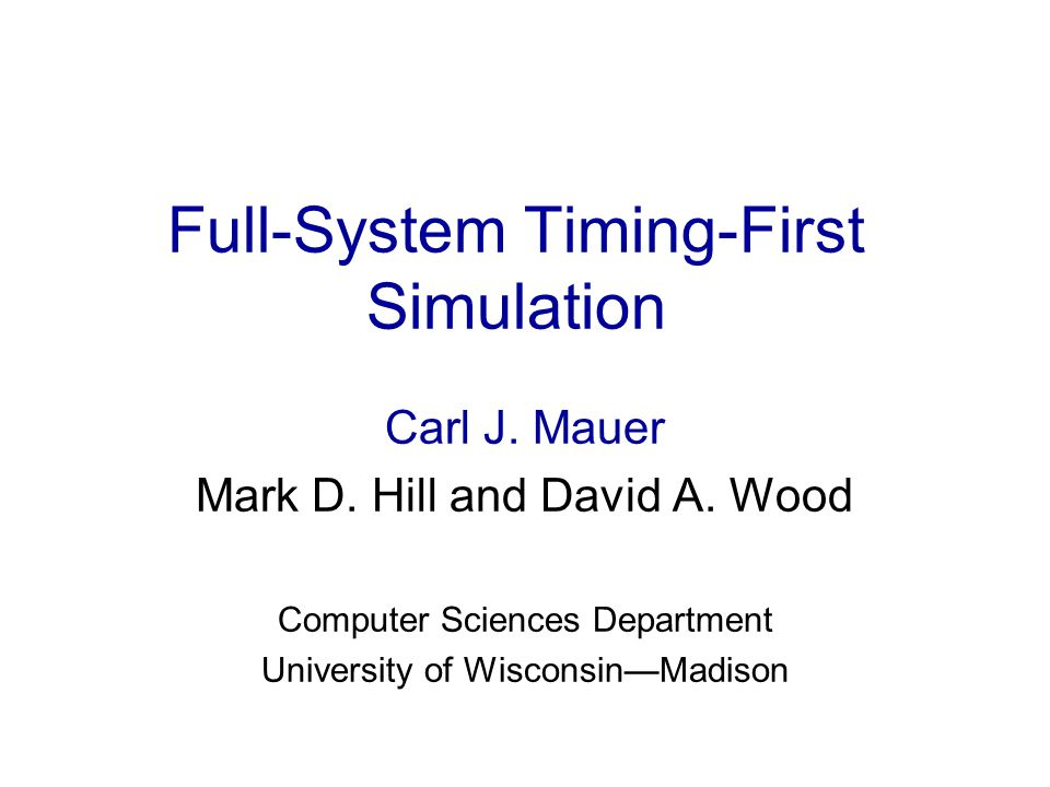 Full-System Timing-First Simulation Carl Mauer The Problem Design of future computer systems uses simulation Increasing functionality and timing demands from: –Micro-architecture complexity –Multiprocessing –Complex workloads How can simulators be structured to manage complexity.