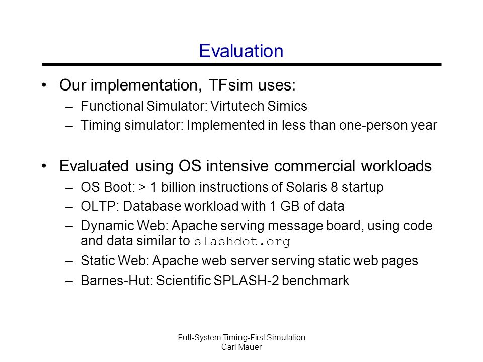 Full-System Timing-First Simulation Carl Mauer Evaluation Our implementation, TFsim uses: –Functional Simulator: Virtutech Simics –Timing simulator: Implemented in less than one-person year Evaluated using OS intensive commercial workloads –OS Boot: > 1 billion instructions of Solaris 8 startup –OLTP: Database workload with 1 GB of data –Dynamic Web: Apache serving message board, using code and data similar to slashdot.org –Static Web: Apache web server serving static web pages –Barnes-Hut: Scientific SPLASH-2 benchmark