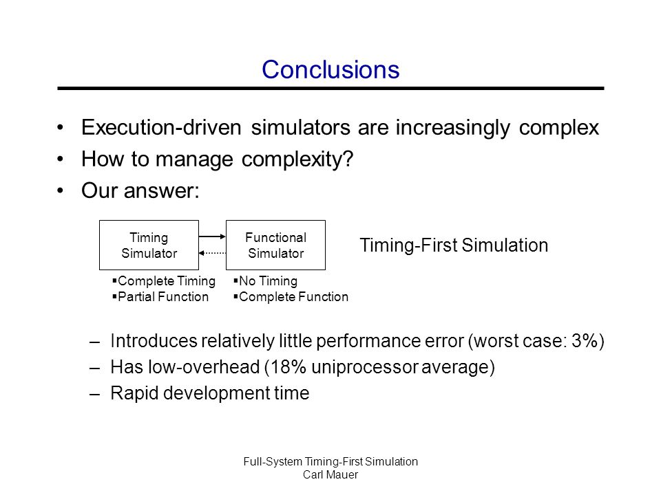 Full-System Timing-First Simulation Carl Mauer Conclusions Execution-driven simulators are increasingly complex How to manage complexity.