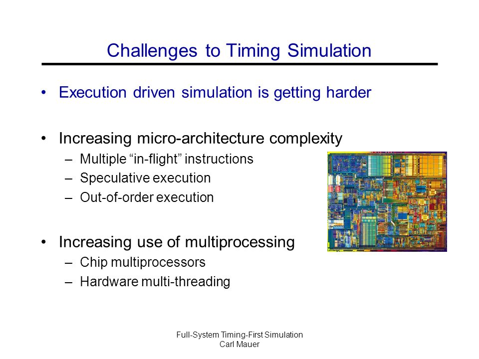 Full-System Timing-First Simulation Carl Mauer Challenges to Functional Simulation Commercial workloads have high functional fidelity demands (Simulated) Target System Target Application Database Operating System SPEC Benchmarks Kernels Web Server RAM Processor PCI Bus Ethernet Controller Fiber Channel Controller Graphics Card SCSI Controller CD- ROM SCSI Disk … DMA Controller Terminal I/O MMU Controller IRQ Controller Status Registers Serial PortMMU Real Time Clock