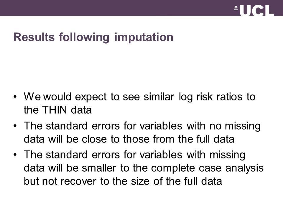 Results following imputation We would expect to see similar log risk ratios to the THIN data The standard errors for variables with no missing data will be close to those from the full data The standard errors for variables with missing data will be smaller to the complete case analysis but not recover to the size of the full data