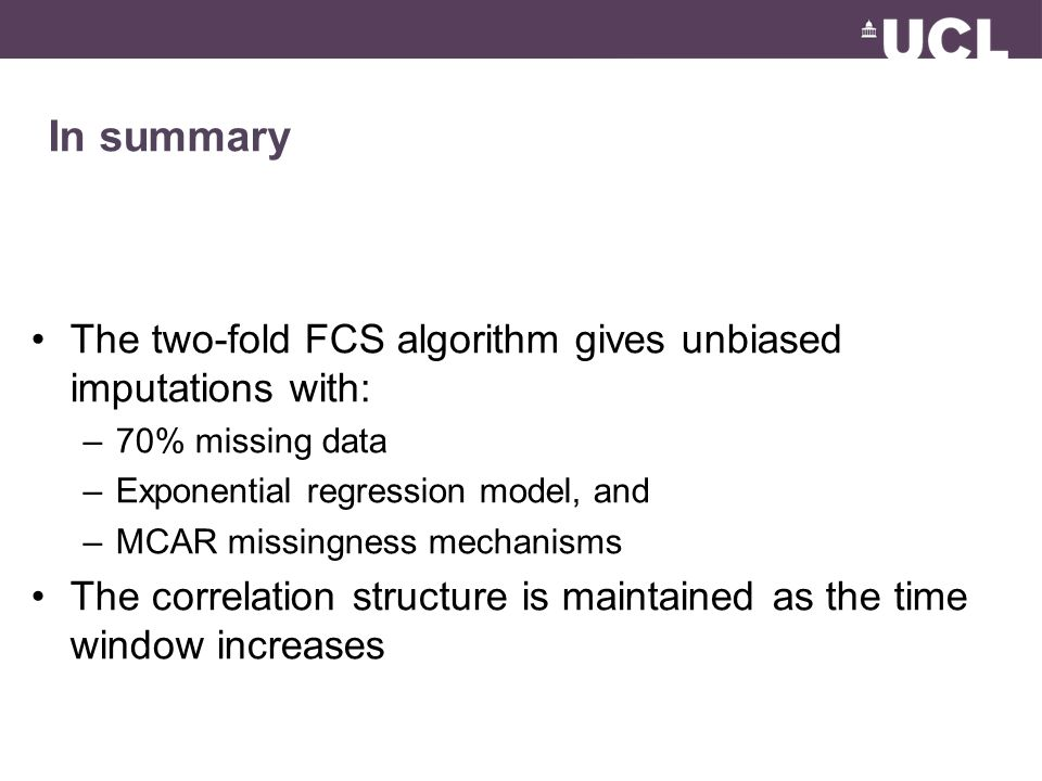 In summary The two-fold FCS algorithm gives unbiased imputations with: –70% missing data –Exponential regression model, and –MCAR missingness mechanisms The correlation structure is maintained as the time window increases