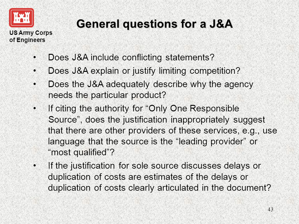 US Army Corps of Engineers 44 General questions for a J&A Does the justification discuss actions that will be taken in the future to enable future requirements to be competed or explain why no actions are being taken to increase competition in the future.