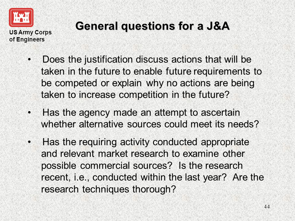 US Army Corps of Engineers 45 General questions for a J&A Has the J&A convincingly shown that other firms cannot fulfill its needs.