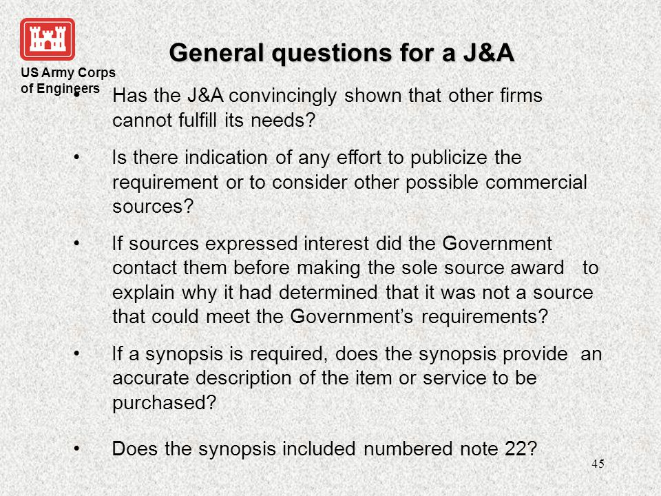 US Army Corps of Engineers 46 General questions for a J&A If the proposed action was not synopsized is an appropriate exception to the synopsis requirement articulated in the J&A.
