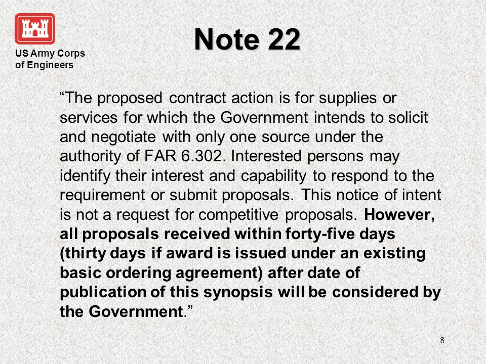 US Army Corps of Engineers 9 Note 22 (cont) A determination by the Government not to compete with this proposed contract based upon responses to this notice is solely within the discretion of the Government.