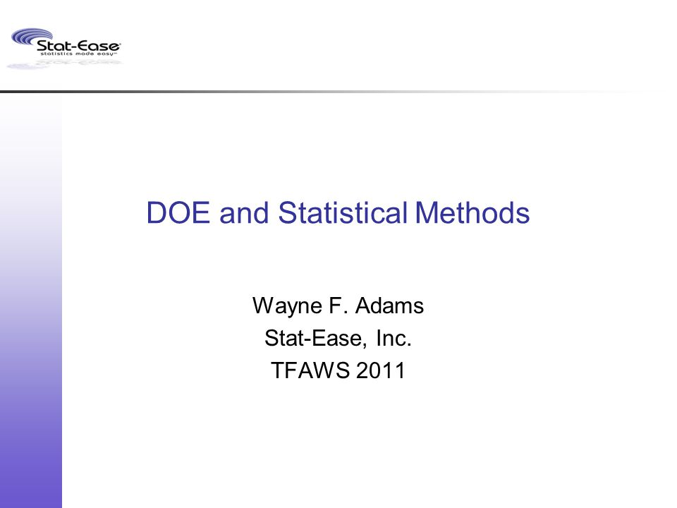 DOE and Statistical Methods Wayne F. Adams Stat-Ease, Inc. TFAWS 2011