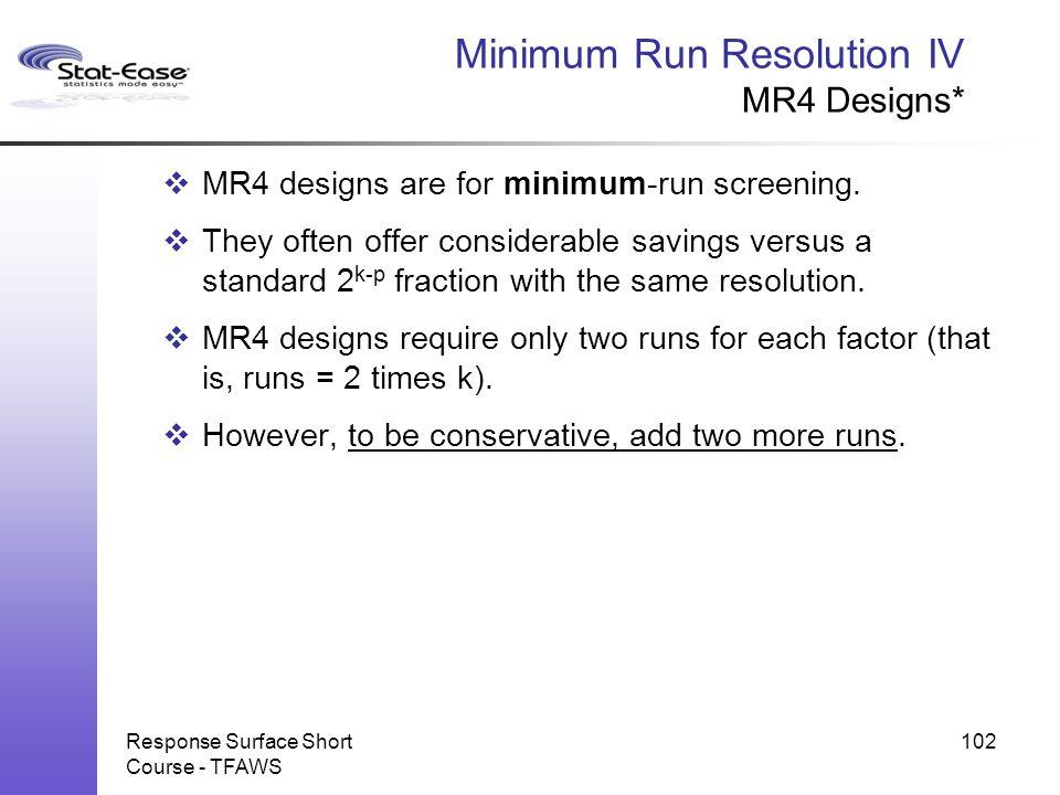 Response Surface Short Course - TFAWS 102 Minimum Run Resolution IV MR4 Designs*  MR4 designs are for minimum-run screening.  They often offer consi