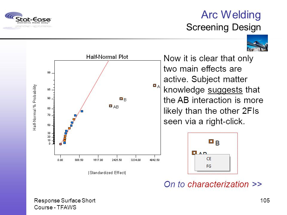 Arc Welding Screening Design Response Surface Short Course - TFAWS 105 Now it is clear that only two main effects are active. Subject matter knowledge