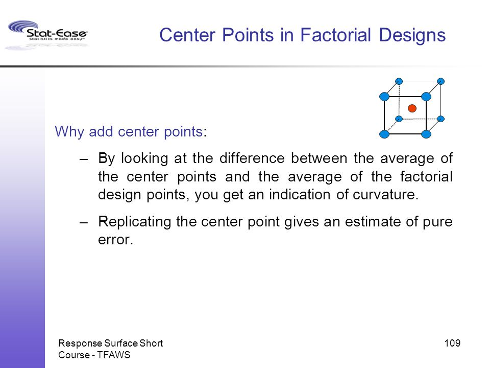 Response Surface Short Course - TFAWS 109 Center Points in Factorial Designs Why add center points: –By looking at the difference between the average
