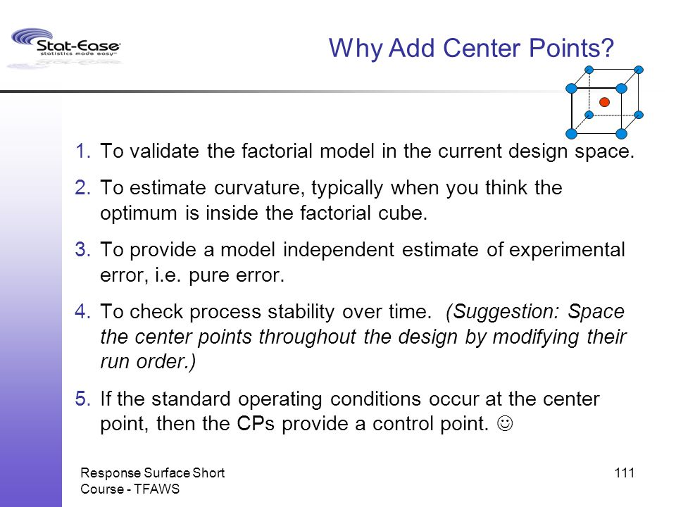 Response Surface Short Course - TFAWS 111 Why Add Center Points? 1.To validate the factorial model in the current design space. 2.To estimate curvatur