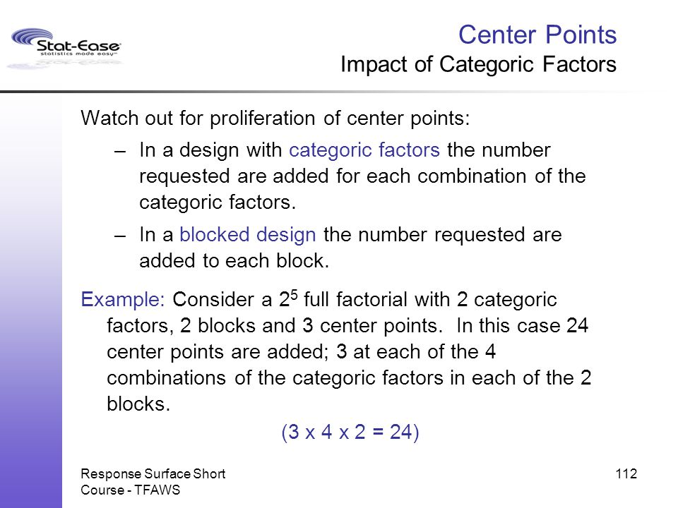 Response Surface Short Course - TFAWS 112 Center Points Impact of Categoric Factors Watch out for proliferation of center points: –In a design with ca