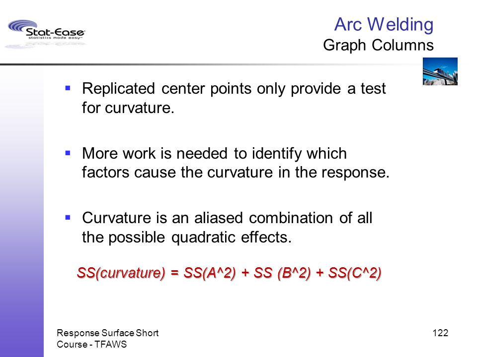 Arc Welding Graph Columns Response Surface Short Course - TFAWS 122  Replicated center points only provide a test for curvature.  More work is neede