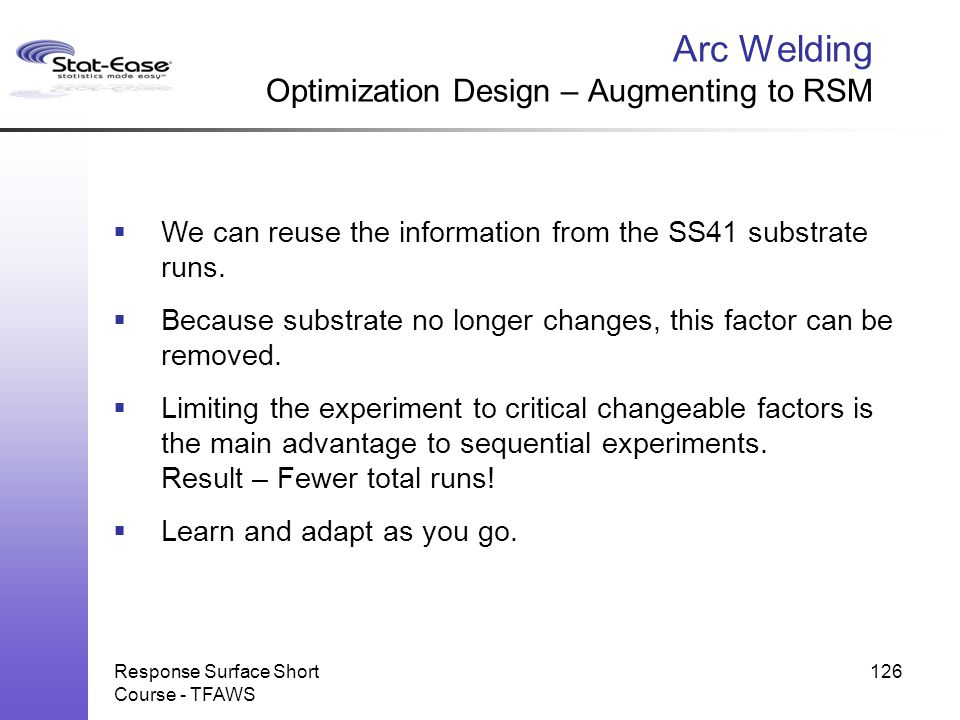 Arc Welding Optimization Design – Augmenting to RSM Response Surface Short Course - TFAWS 126  We can reuse the information from the SS41 substrate r