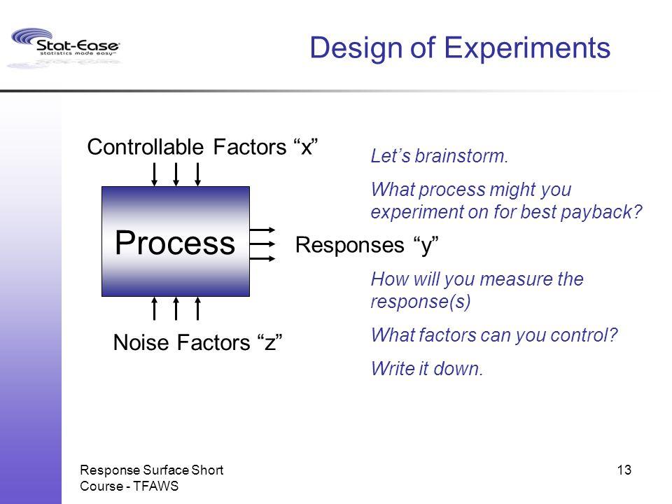 """Response Surface Short Course - TFAWS 13 Process Noise Factors """"z"""" Controllable Factors """"x"""" Responses """"y"""" Let's brainstorm. What process might you exp"""