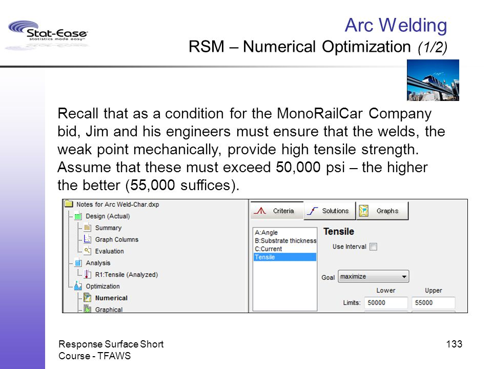 Arc Welding RSM – Numerical Optimization (1/2) Response Surface Short Course - TFAWS 133 Recall that as a condition for the MonoRailCar Company bid, J