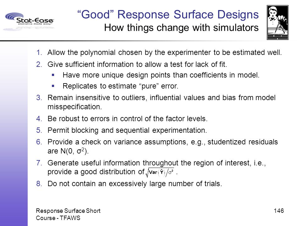 """Response Surface Short Course - TFAWS 146 """"Good"""" Response Surface Designs How things change with simulators 1.Allow the polynomial chosen by the exper"""