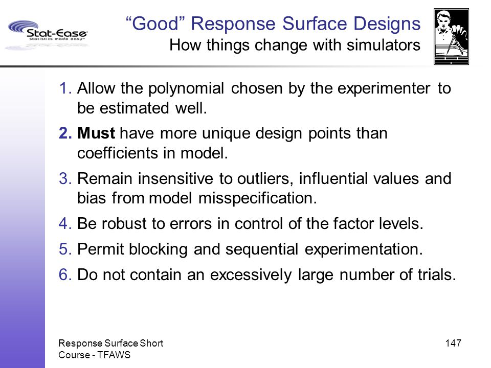 """Response Surface Short Course - TFAWS 147 """"Good"""" Response Surface Designs How things change with simulators 1.Allow the polynomial chosen by the exper"""