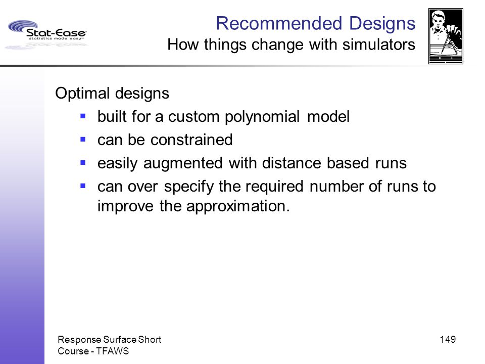 Response Surface Short Course - TFAWS 149 Recommended Designs How things change with simulators Optimal designs  built for a custom polynomial model