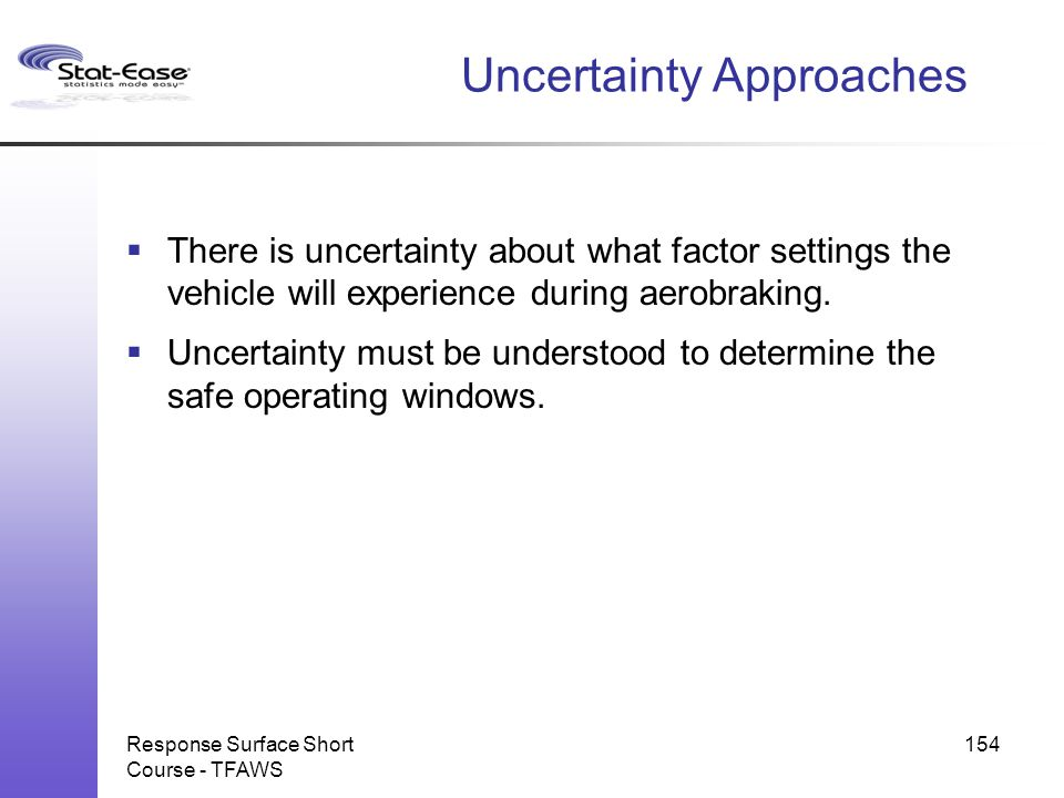 Response Surface Short Course - TFAWS 154 Uncertainty Approaches  There is uncertainty about what factor settings the vehicle will experience during