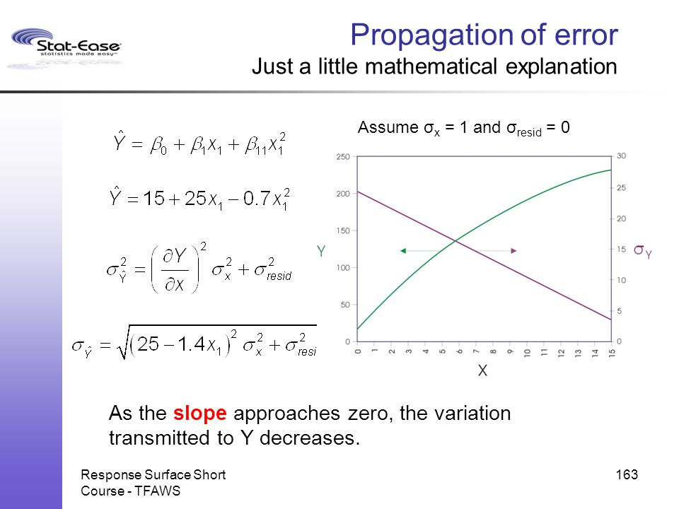 Response Surface Short Course - TFAWS 163 Assume σ x = 1 and σ resid = 0 As the slope approaches zero, the variation transmitted to Y decreases. Propa