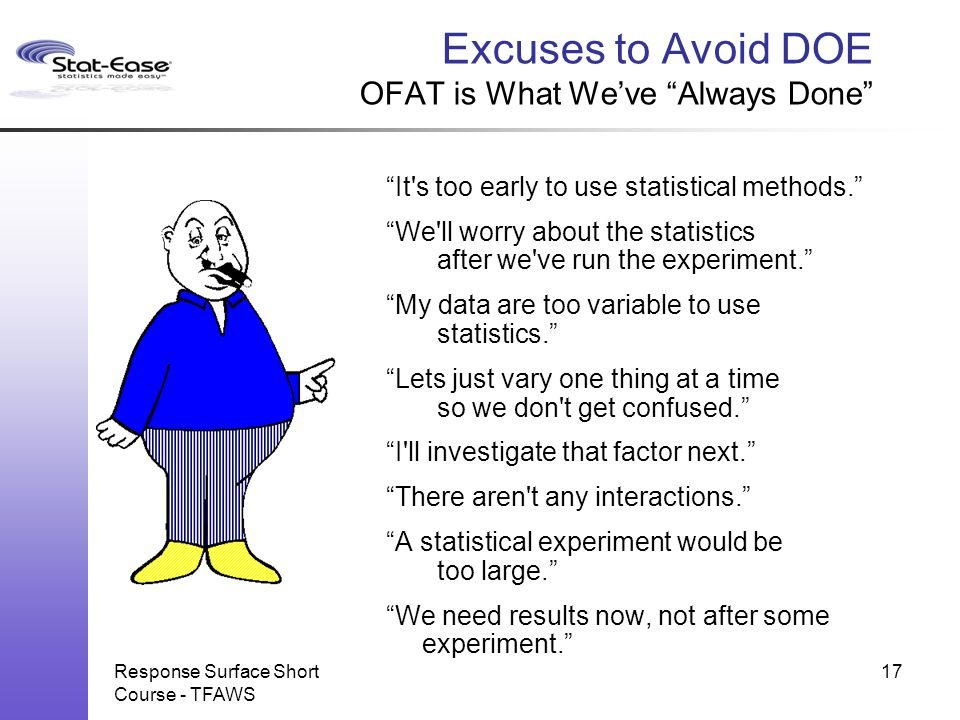 """Response Surface Short Course - TFAWS 17 Excuses to Avoid DOE OFAT is What We've """"Always Done"""" """"It's too early to use statistical methods."""" """"We'll wor"""